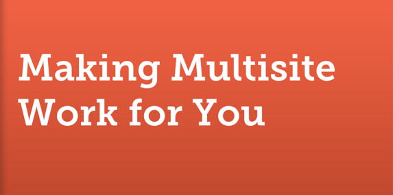 Cover slide for Ben Byrne's Making Multisite Work for You presentation